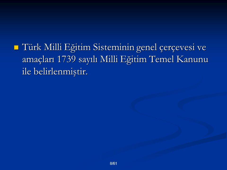 8/61 Türk Milli Eğitim Sisteminin genel çerçevesi ve amaçları 1739 sayılı Milli Eğitim Temel Kanunu ile belirlenmiştir. Türk Milli Eğitim Sisteminin g
