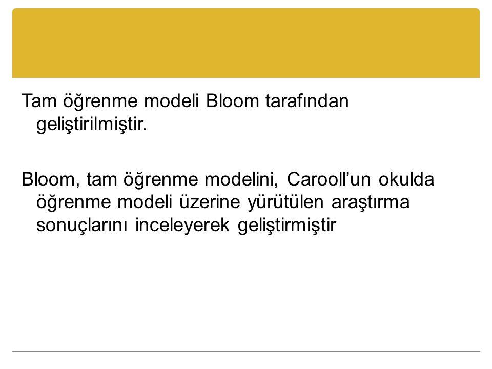 Tam öğrenme modeli Bloom tarafından geliştirilmiştir. Bloom, tam öğrenme modelini, Carooll'un okulda öğrenme modeli üzerine yürütülen araştırma sonuçl