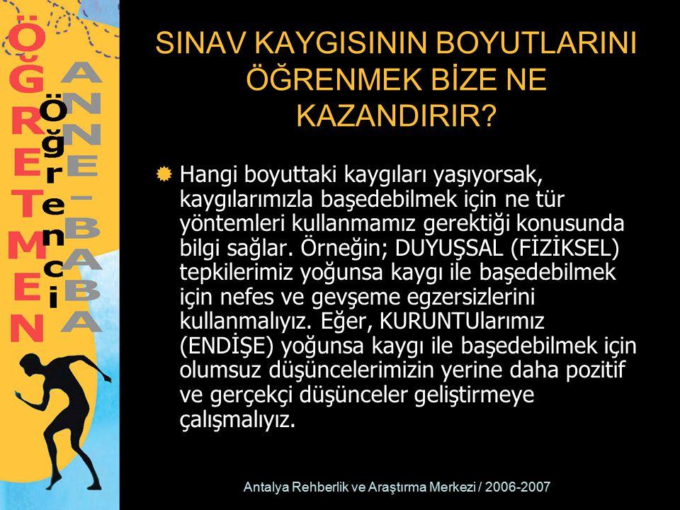 Antalya Rehberlik ve Araştırma Merkezi / 2006-2007 SINAV KAYGISININ BOYUTLARINI ÖĞRENMEK BİZE NE KAZANDIRIR?  Hangi boyuttaki kaygıları yaşıyorsak, k