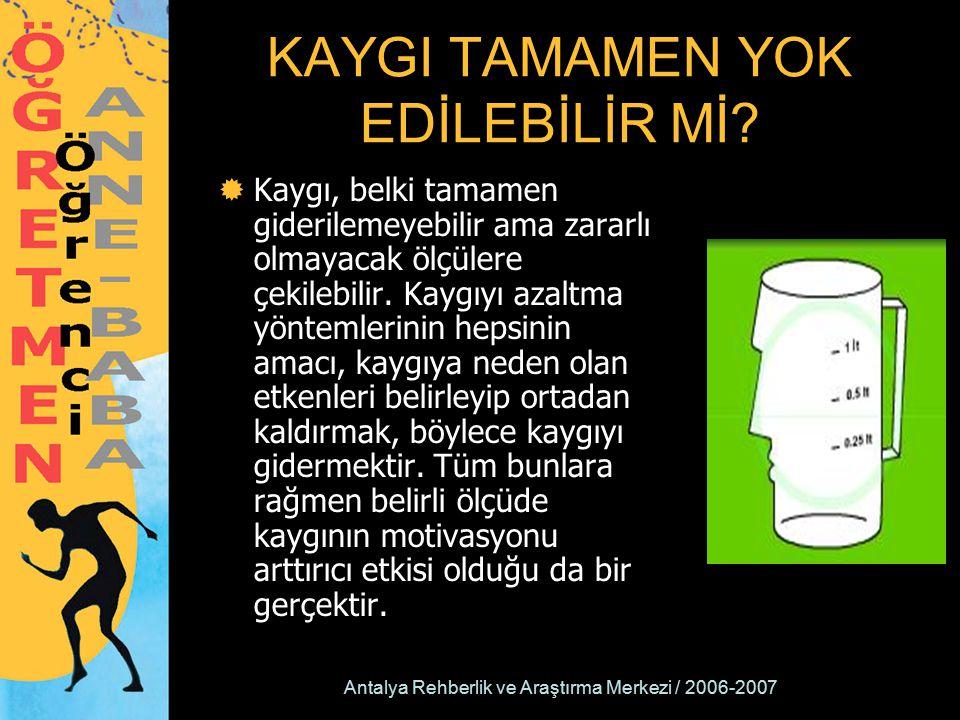 Antalya Rehberlik ve Araştırma Merkezi / 2006-2007 KAYGI TAMAMEN YOK EDİLEBİLİR Mİ?  Kaygı, belki tamamen giderilemeyebilir ama zararlı olmayacak ölç