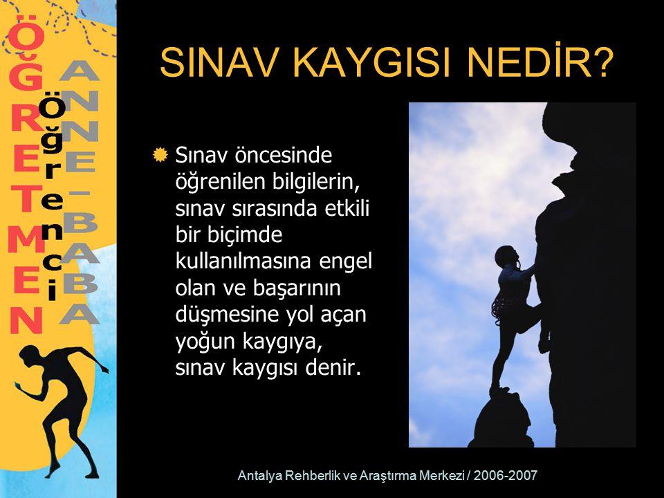Antalya Rehberlik ve Araştırma Merkezi / 2006-2007 SINAV KAYGISI NEDİR?  Sınav öncesinde öğrenilen bilgilerin, sınav sırasında etkili bir biçimde kul