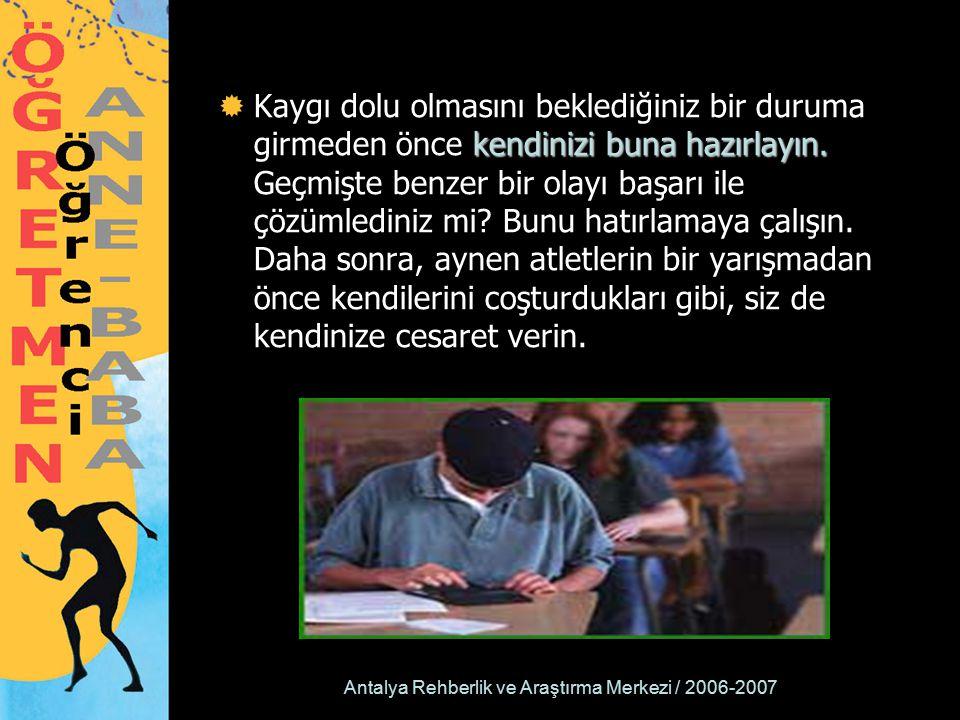 Antalya Rehberlik ve Araştırma Merkezi / 2006-2007 kendinizi buna hazırlayın.  Kaygı dolu olmasını beklediğiniz bir duruma girmeden önce kendinizi bu