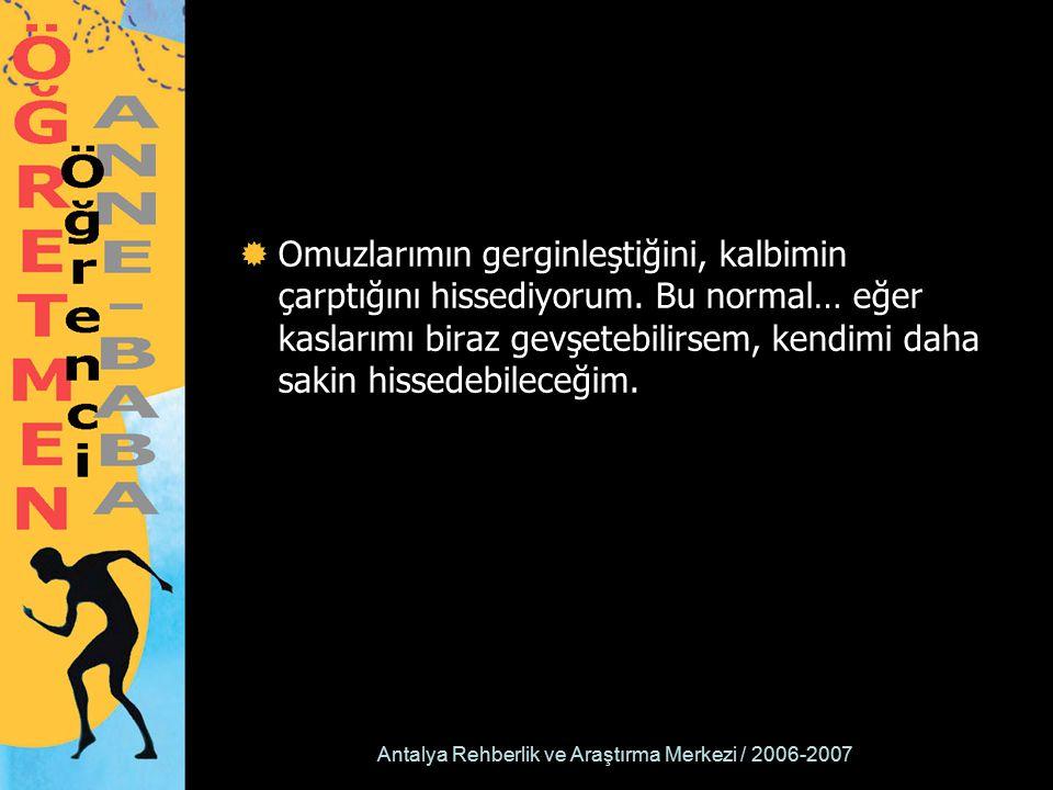 Antalya Rehberlik ve Araştırma Merkezi / 2006-2007  Omuzlarımın gerginleştiğini, kalbimin çarptığını hissediyorum. Bu normal… eğer kaslarımı biraz ge