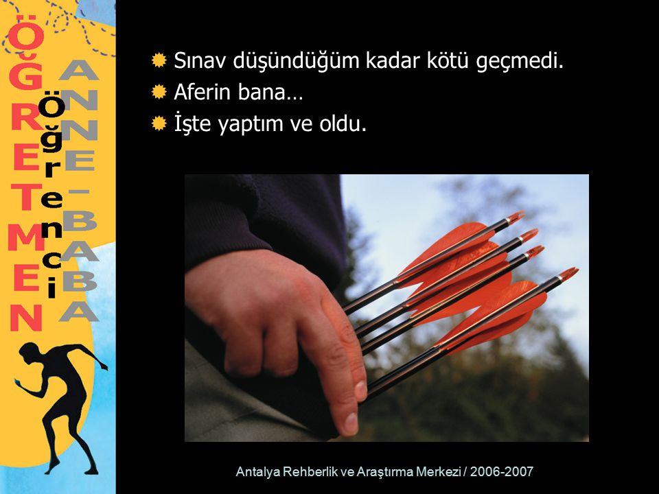 Antalya Rehberlik ve Araştırma Merkezi / 2006-2007  Sınav düşündüğüm kadar kötü geçmedi.  Aferin bana…  İşte yaptım ve oldu.
