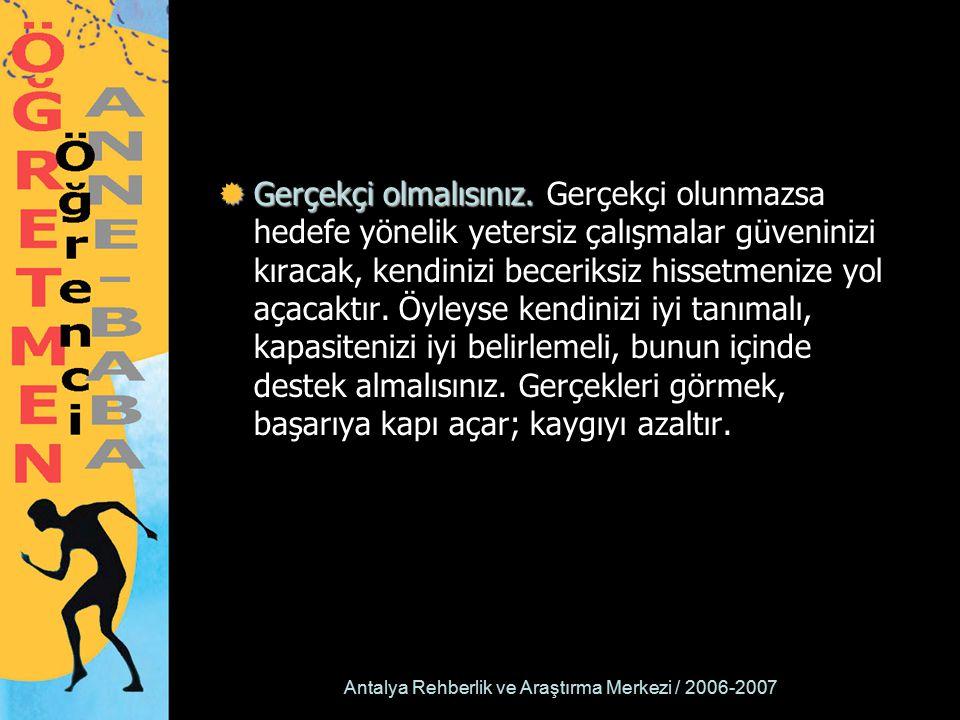 Antalya Rehberlik ve Araştırma Merkezi / 2006-2007  Gerçekçi olmalısınız.  Gerçekçi olmalısınız. Gerçekçi olunmazsa hedefe yönelik yetersiz çalışmal