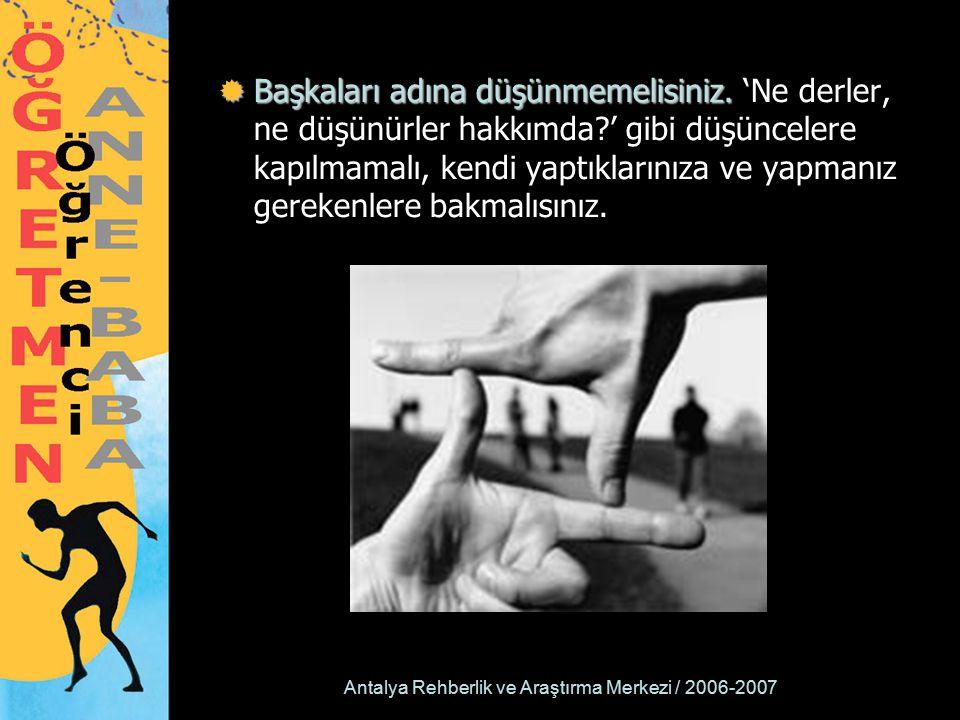 Antalya Rehberlik ve Araştırma Merkezi / 2006-2007  Başkaları adına düşünmemelisiniz.  Başkaları adına düşünmemelisiniz. 'Ne derler, ne düşünürler h