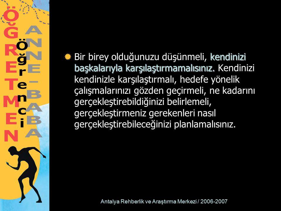 Antalya Rehberlik ve Araştırma Merkezi / 2006-2007 kendinizi başkalarıyla karşılaştırmamalısınız.  Bir birey olduğunuzu düşünmeli, kendinizi başkalar
