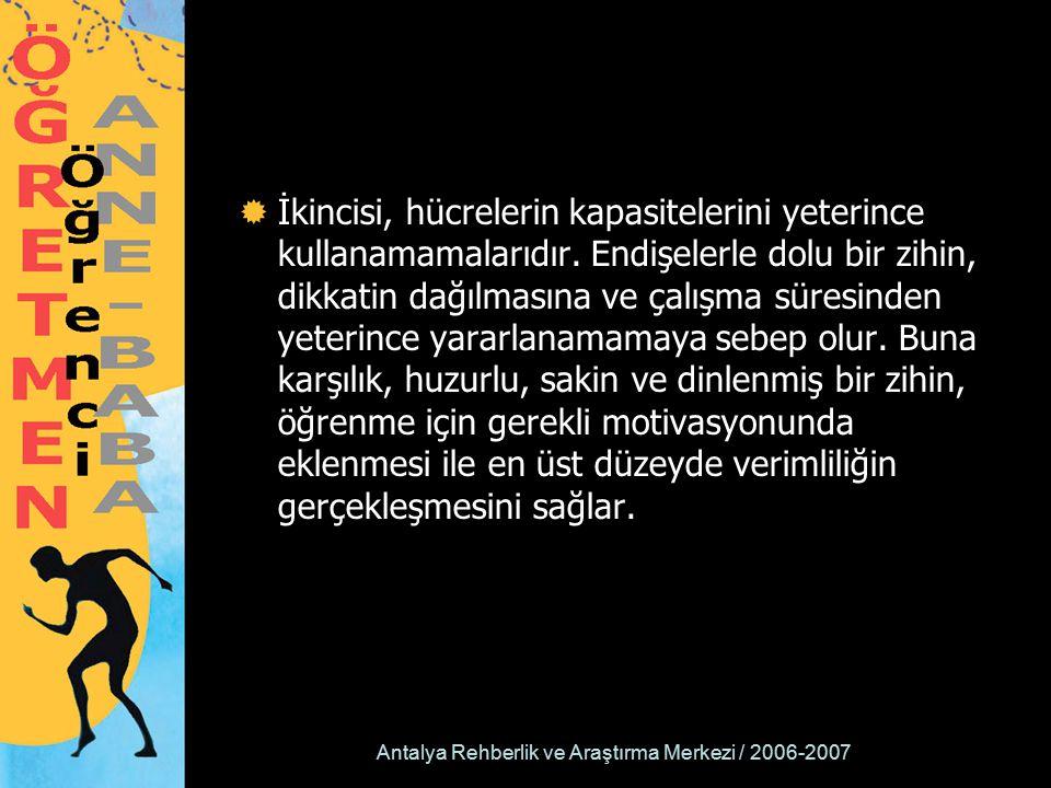 Antalya Rehberlik ve Araştırma Merkezi / 2006-2007  İkincisi, hücrelerin kapasitelerini yeterince kullanamamalarıdır. Endişelerle dolu bir zihin, dik