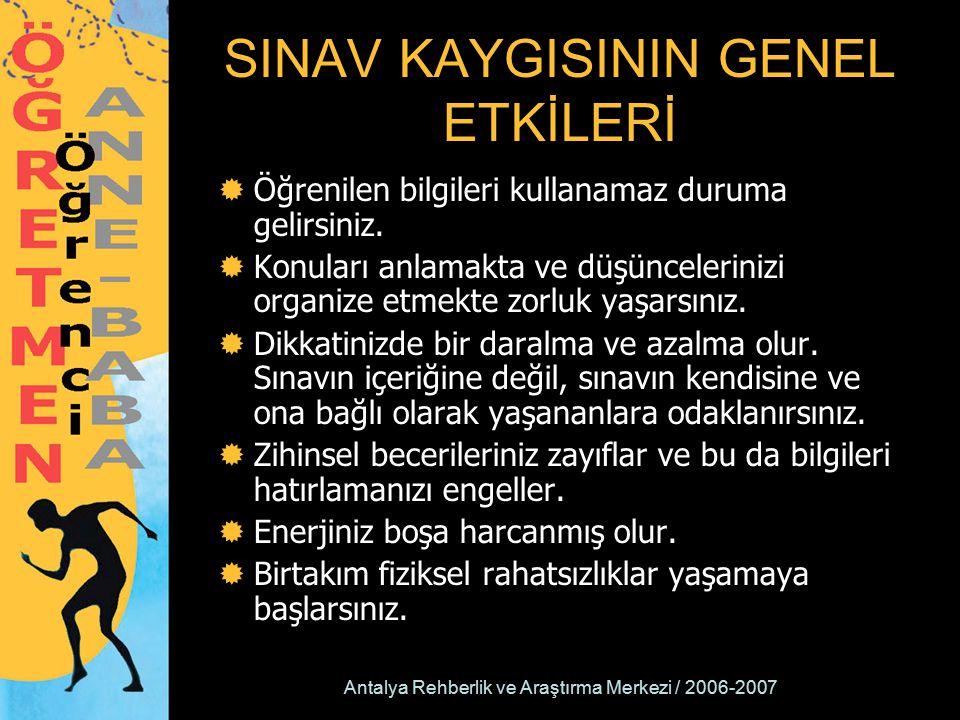 Antalya Rehberlik ve Araştırma Merkezi / 2006-2007 SINAV KAYGISININ GENEL ETKİLERİ  Öğrenilen bilgileri kullanamaz duruma gelirsiniz.  Konuları anla