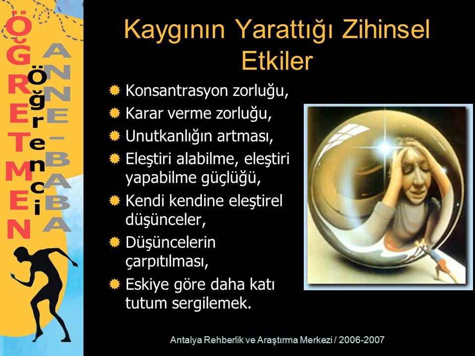 Antalya Rehberlik ve Araştırma Merkezi / 2006-2007 Kaygının Yarattığı Zihinsel Etkiler  Konsantrasyon zorluğu,  Karar verme zorluğu,  Unutkanlığın