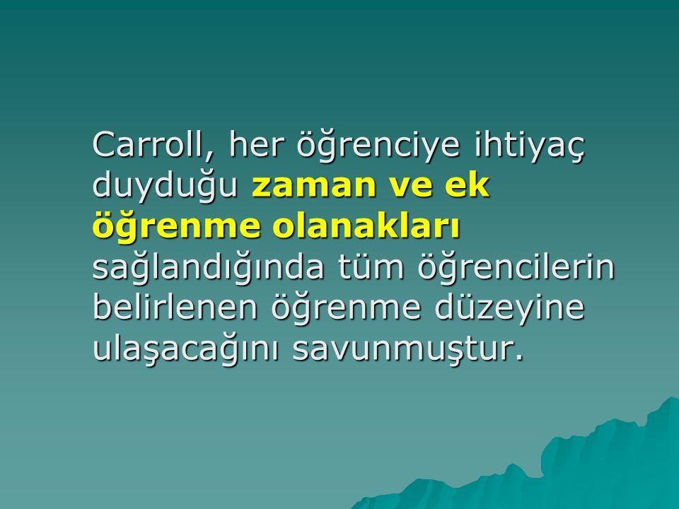 Carroll, her öğrenciye ihtiyaç duyduğu zaman ve ek öğrenme olanakları sağlandığında tüm öğrencilerin belirlenen öğrenme düzeyine ulaşacağını savunmuştur.