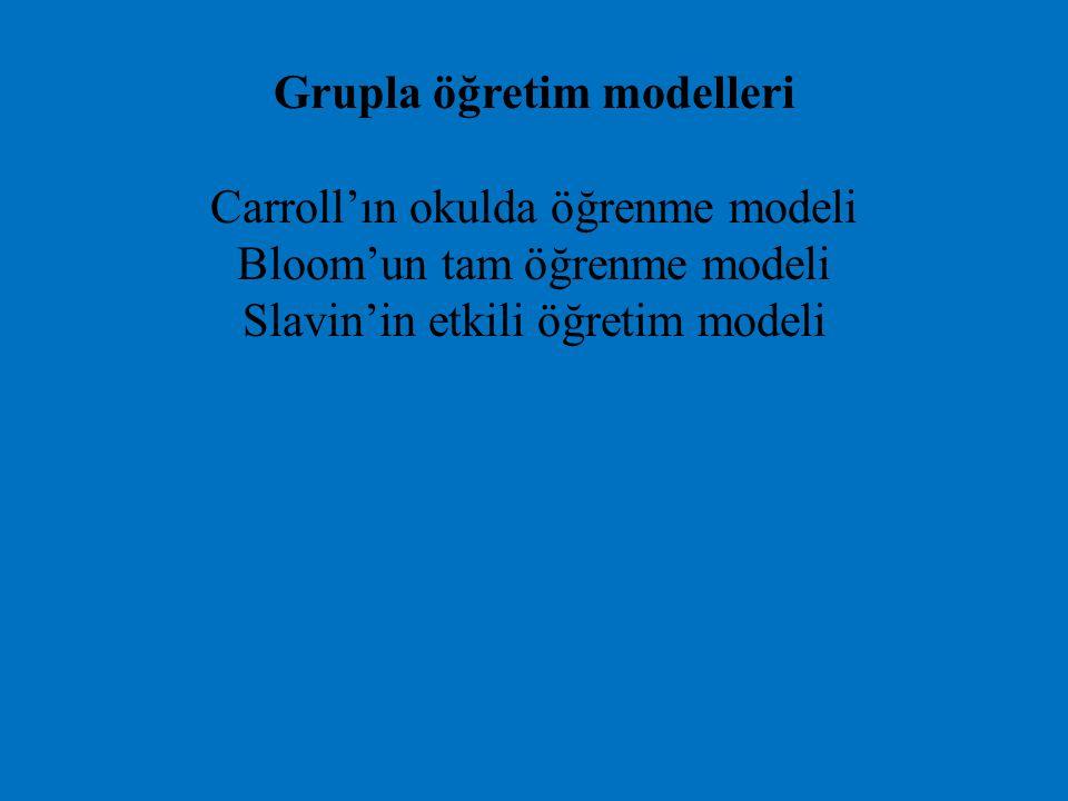 Grupla öğretim modelleri Carroll'ın okulda öğrenme modeli Bloom'un tam öğrenme modeli Slavin'in etkili öğretim modeli