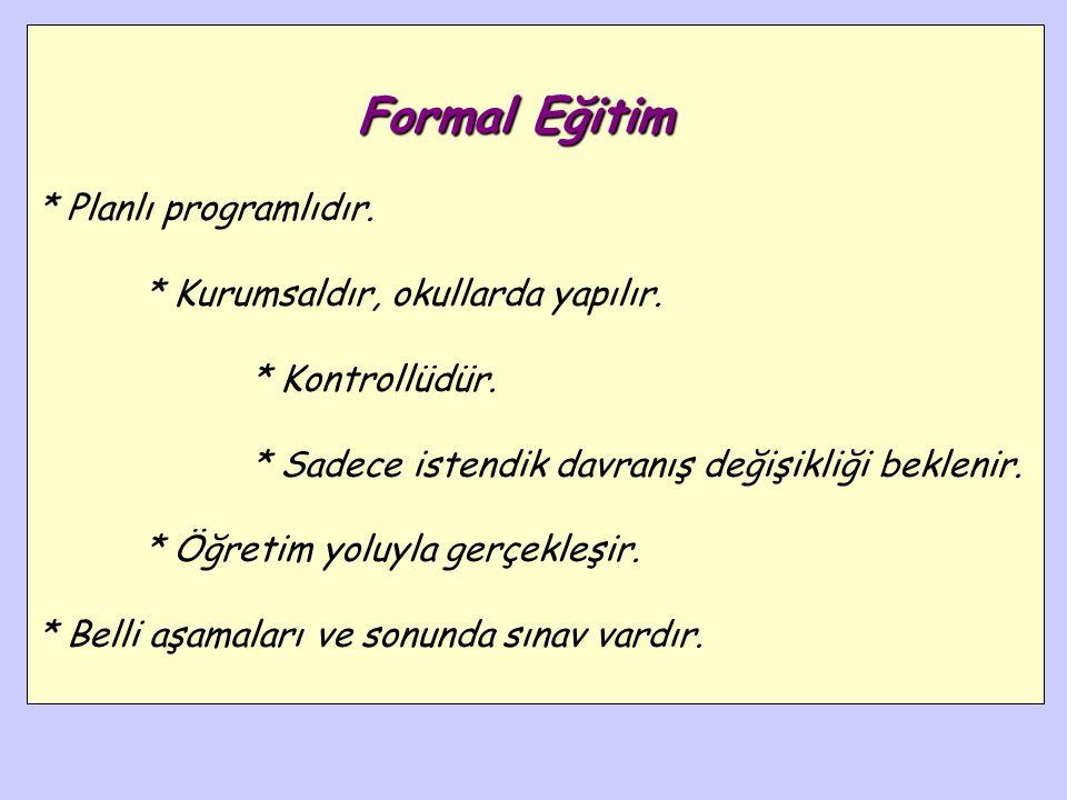 Formal Eğitim Formal Eğitim : Bireyin davranışlarında, kendi yaşantıları yoluyla, kasıtlı ve istendik değişikliklersüreci değişiklikler meydana getirm