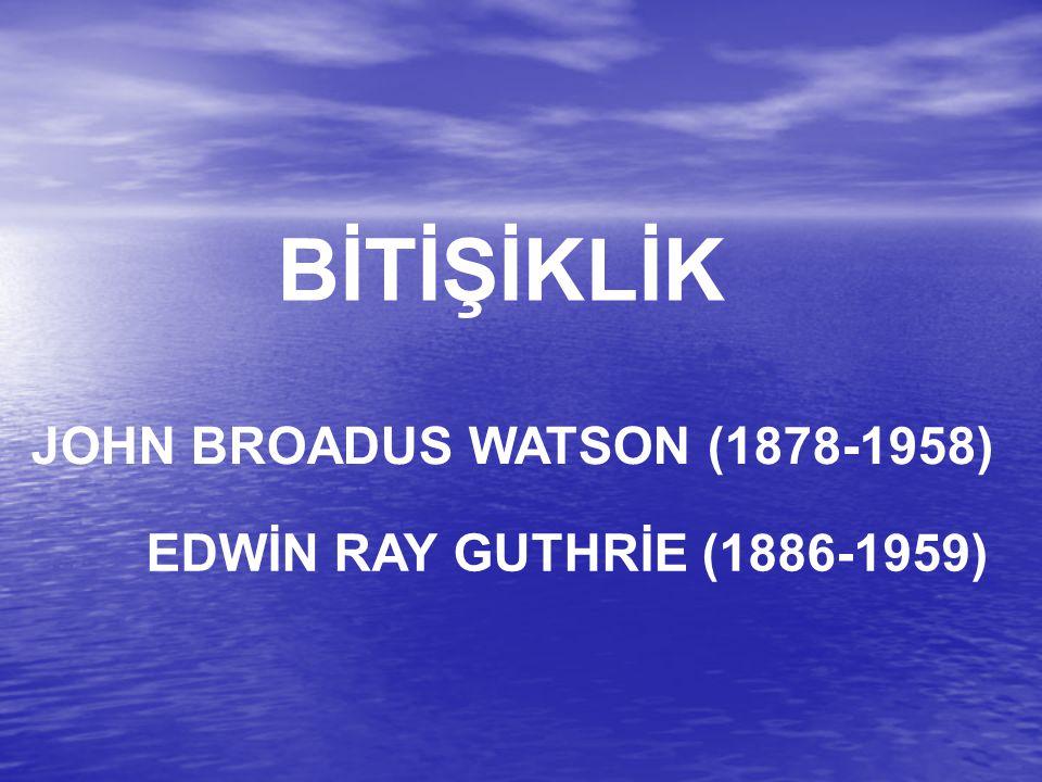 EDWİN RAY GUTHRİE (1886-1959) BİTİŞİKLİK JOHN BROADUS WATSON (1878-1958)