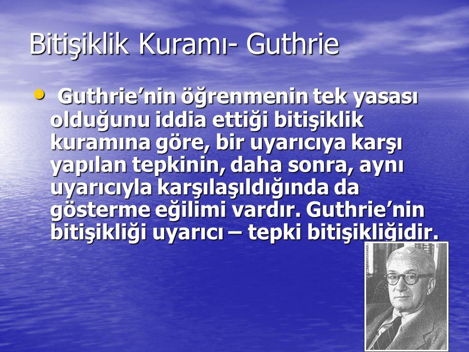 Bitişiklik Kuramı- Guthrie Guthrie'nin öğrenmenin tek yasası olduğunu iddia ettiği bitişiklik kuramına göre, bir uyarıcıya karşı yapılan tepkinin, dah