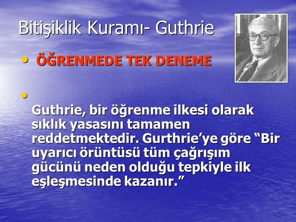 Bitişiklik Kuramı- Guthrie ÖĞRENMEDE TEK DENEME ÖĞRENMEDE TEK DENEME Guthrie, bir öğrenme ilkesi olarak sıklık yasasını tamamen reddetmektedir. Gurthr