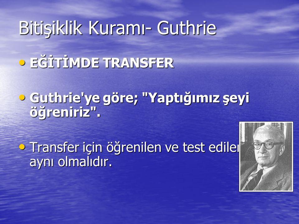 Bitişiklik Kuramı- Guthrie EĞİTİMDE TRANSFER EĞİTİMDE TRANSFER Guthrie'ye göre;
