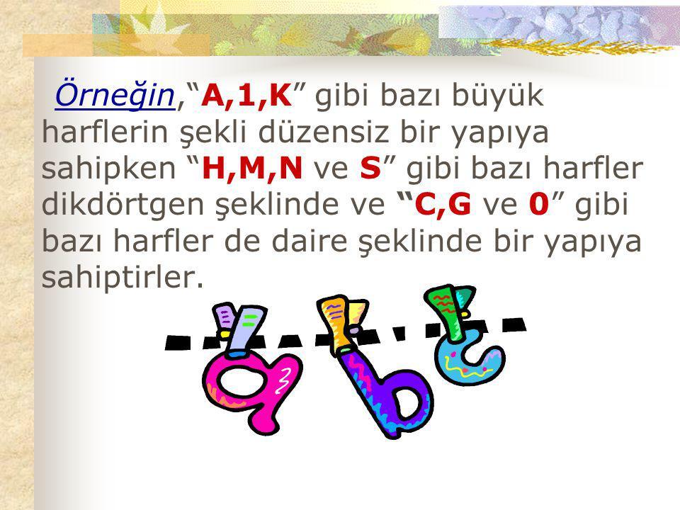 """Örneğin,""""A,1,K"""" gibi bazı büyük harflerin şekli düzensiz bir yapıya sahipken """"H,M,N ve S"""" gibi bazı harfler dikdörtgen şeklinde ve """"C,G ve 0"""" gibi baz"""