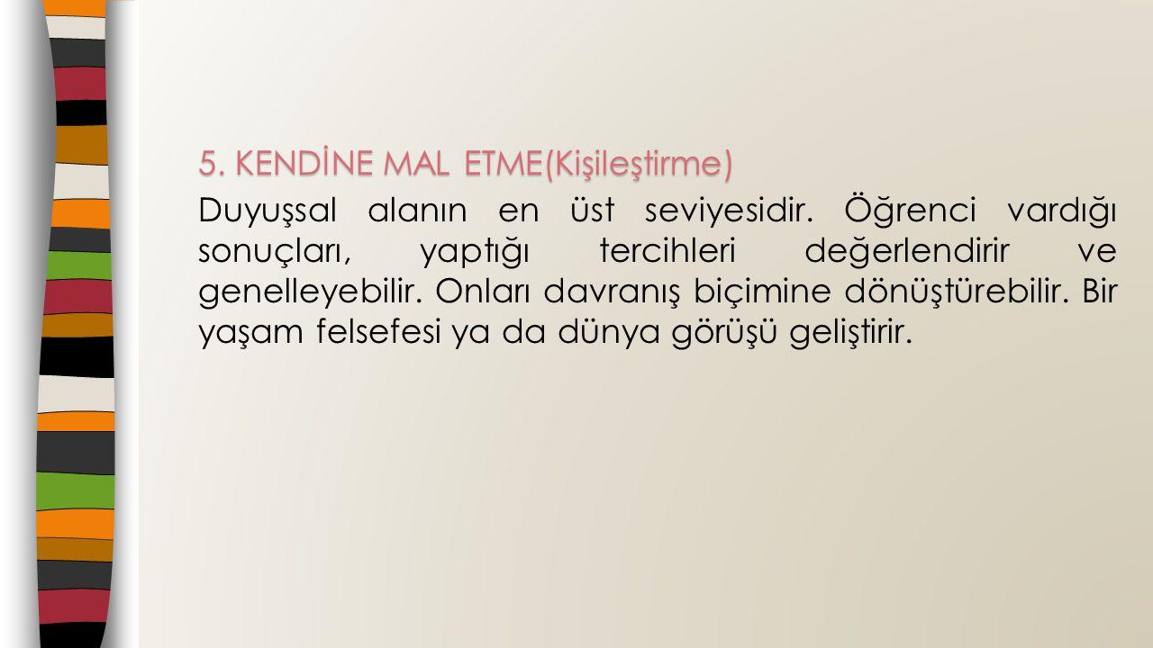 5.KENDİNE MAL ETME(Kişileştirme) Duyuşsal alanın en üst seviyesidir.