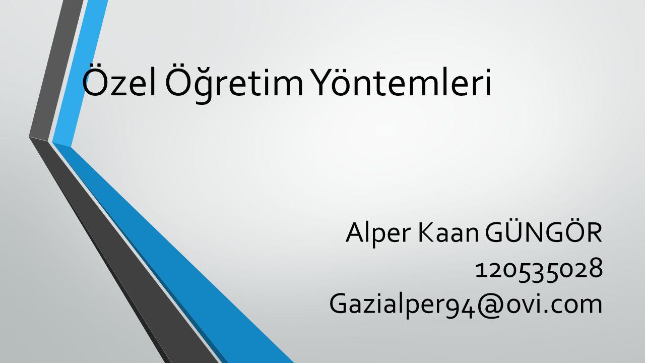Özel Öğretim Yöntemleri Alper Kaan GÜNGÖR 120535028 Gazialper94@ovi.com