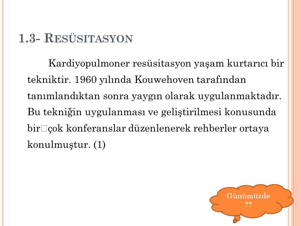 1.3- R ESÜSITASYON Kardiyopulmoner resüsitasyon yaşam kurtarıcı bir tekniktir. 1960 yılında Kouwehoven tarafından tanımlandıktan sonra yaygın olarak u