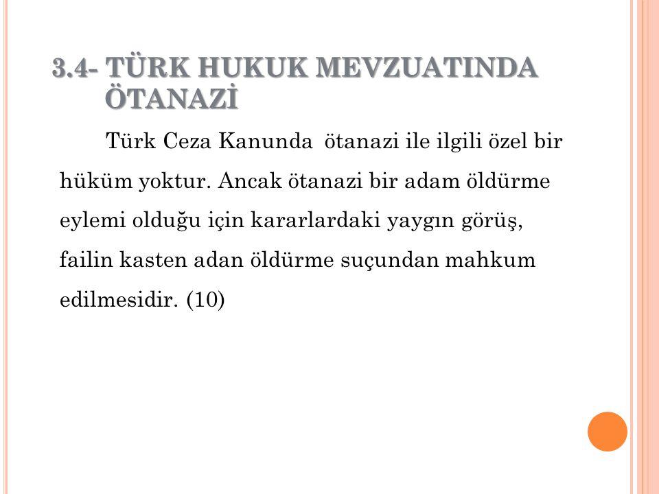 Türk Ceza Kanunda ötanazi ile ilgili özel bir hüküm yoktur. Ancak ötanazi bir adam öldürme eylemi olduğu için kararlardaki yaygın görüş, failin kasten