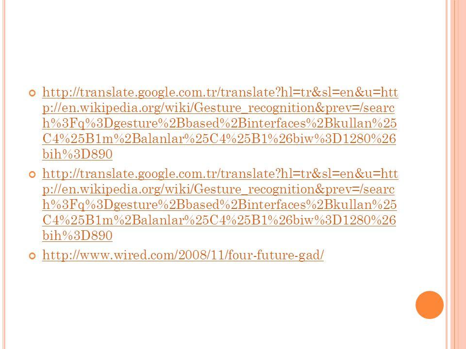 http://translate.google.com.tr/translate?hl=tr&sl=en&u=htt p://en.wikipedia.org/wiki/Gesture_recognition&prev=/searc h%3Fq%3Dgesture%2Bbased%2Binterfaces%2Bkullan%25 C4%25B1m%2Balanlar%25C4%25B1%26biw%3D1280%26 bih%3D890 http://translate.google.com.tr/translate?hl=tr&sl=en&u=htt p://en.wikipedia.org/wiki/Gesture_recognition&prev=/searc h%3Fq%3Dgesture%2Bbased%2Binterfaces%2Bkullan%25 C4%25B1m%2Balanlar%25C4%25B1%26biw%3D1280%26 bih%3D890 http://www.wired.com/2008/11/four-future-gad/