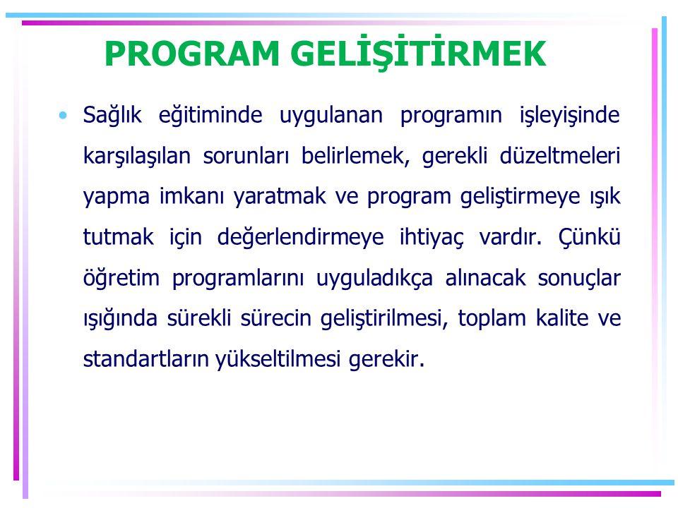PROGRAM GELİŞİTİRMEK Sağlık eğitiminde uygulanan programın işleyişinde karşılaşılan sorunları belirlemek, gerekli düzeltmeleri yapma imkanı yaratmak ve program geliştirmeye ışık tutmak için değerlendirmeye ihtiyaç vardır.
