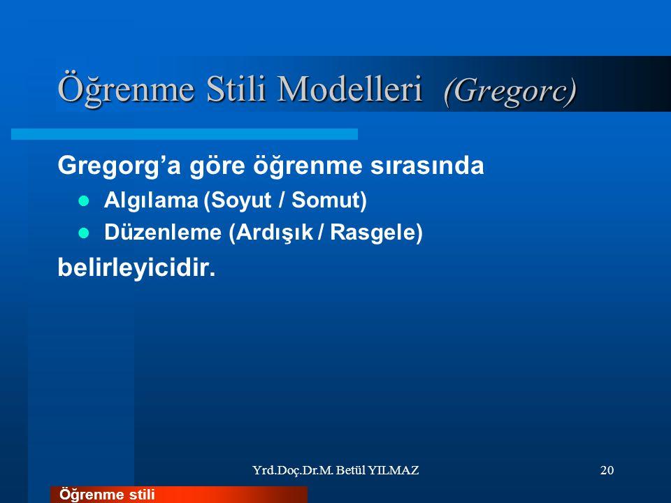 Öğrenme Stili Modelleri (Gregorc) Gregorg'a göre öğrenme sırasında Algılama (Soyut / Somut) Düzenleme (Ardışık / Rasgele) belirleyicidir. Yrd.Doç.Dr.M