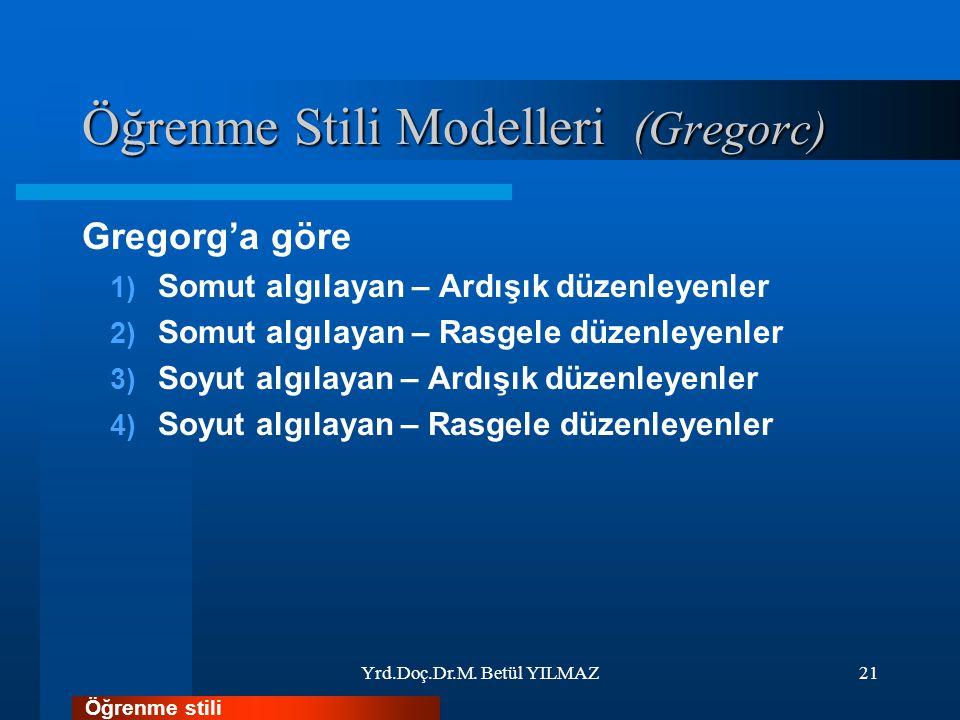 Öğrenme Stili Modelleri (Gregorc) Gregorg'a göre 1) Somut algılayan – Ardışık düzenleyenler 2) Somut algılayan – Rasgele düzenleyenler 3) Soyut algılayan – Ardışık düzenleyenler 4) Soyut algılayan – Rasgele düzenleyenler Yrd.Doç.Dr.M.