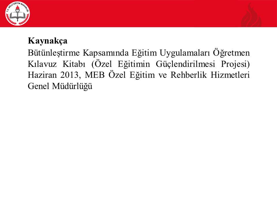 Kaynakça Bütünleştirme Kapsamında Eğitim Uygulamaları Öğretmen Kılavuz Kitabı (Özel Eğitimin Güçlendirilmesi Projesi) Haziran 2013, MEB Özel Eğitim ve