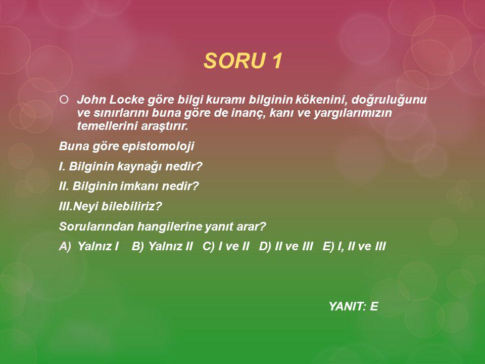 SORU 1 JJohn Locke göre bilgi kuramı bilginin kökenini, doğruluğunu ve sınırlarını buna göre de inanç, kanı ve yargılarımızın temellerini araştırır.