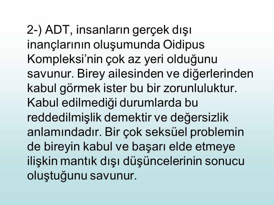 2-) ADT, insanların gerçek dışı inançlarının oluşumunda Oidipus Kompleksi'nin çok az yeri olduğunu savunur. Birey ailesinden ve diğerlerinden kabul gö