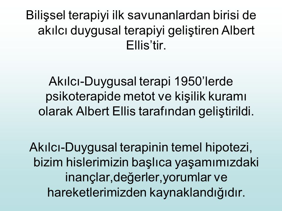 Bilişsel terapiyi ilk savunanlardan birisi de akılcı duygusal terapiyi geliştiren Albert Ellis'tir. Akılcı-Duygusal terapi 1950'lerde psikoterapide me