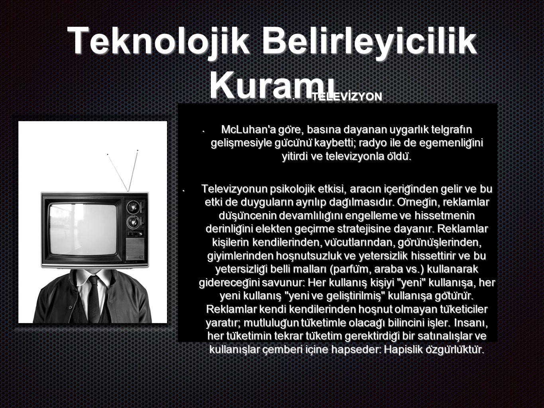 Teknolojik Belirleyicilik Kuramı TELEVİZYON TELEVİZYON McLuhan a go ̈ re, basına dayanan uygarlık telgrafın gelis ̧ mesiyle gu ̈ cu ̈ nu ̈ kaybetti; radyo ile de egemenlig ̆ ini yitirdi ve televizyonla o ̈ ldu ̈.