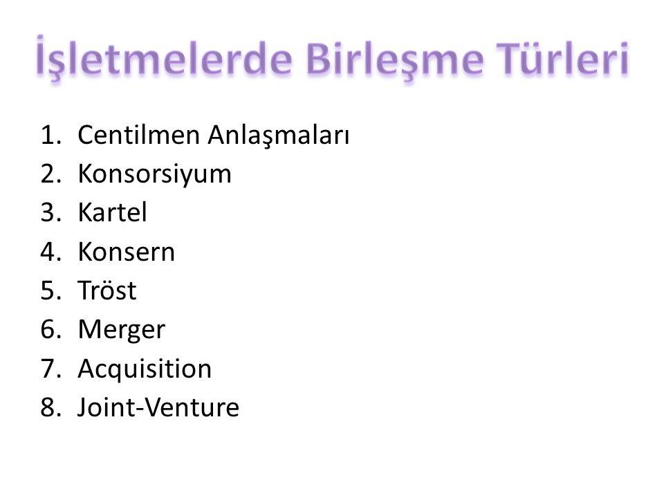 1.Centilmen Anlaşmaları 2.Konsorsiyum 3.Kartel 4.Konsern 5.Tröst 6.Merger 7.Acquisition 8.Joint-Venture
