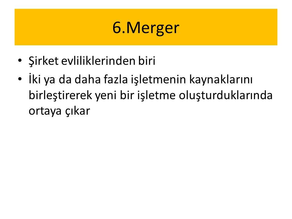 6.Merger Şirket evliliklerinden biri İki ya da daha fazla işletmenin kaynaklarını birleştirerek yeni bir işletme oluşturduklarında ortaya çıkar