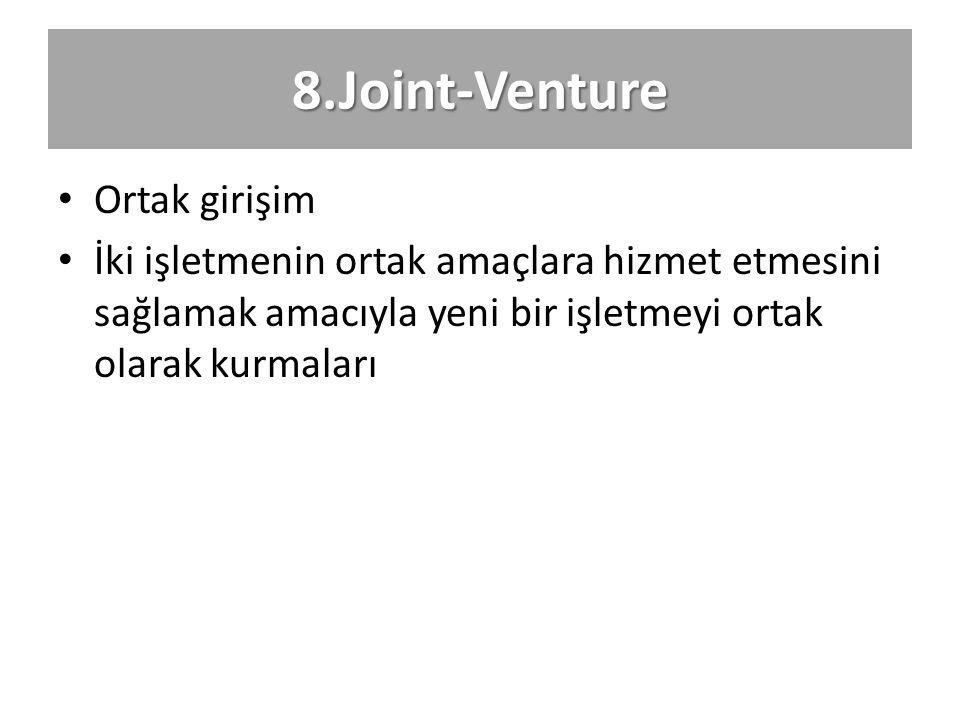8.Joint-Venture Ortak girişim İki işletmenin ortak amaçlara hizmet etmesini sağlamak amacıyla yeni bir işletmeyi ortak olarak kurmaları