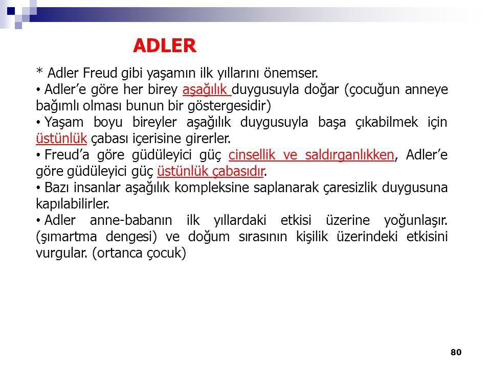 ADLER * Adler Freud gibi yaşamın ilk yıllarını önemser. Adler'e göre her birey aşağılık duygusuyla doğar (çocuğun anneye bağımlı olması bunun bir göst