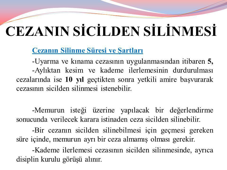 CEZANIN SİCİLDEN SİLİNMESİ Cezanın Silinme Süresi ve Şartları -Uyarma ve kınama cezasının uygulanmasından itibaren 5, -Aylıktan kesim ve kademe ilerle
