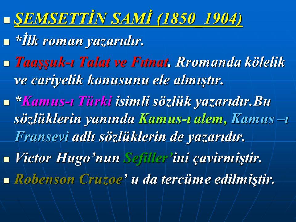 ŞEMSETTİN SAMİ (1850_1904) ŞEMSETTİN SAMİ (1850_1904) *İlk roman yazarıdır. *İlk roman yazarıdır. Taaşşuk-ı Talat ve Fıtnat. Rromanda kölelik ve cariy