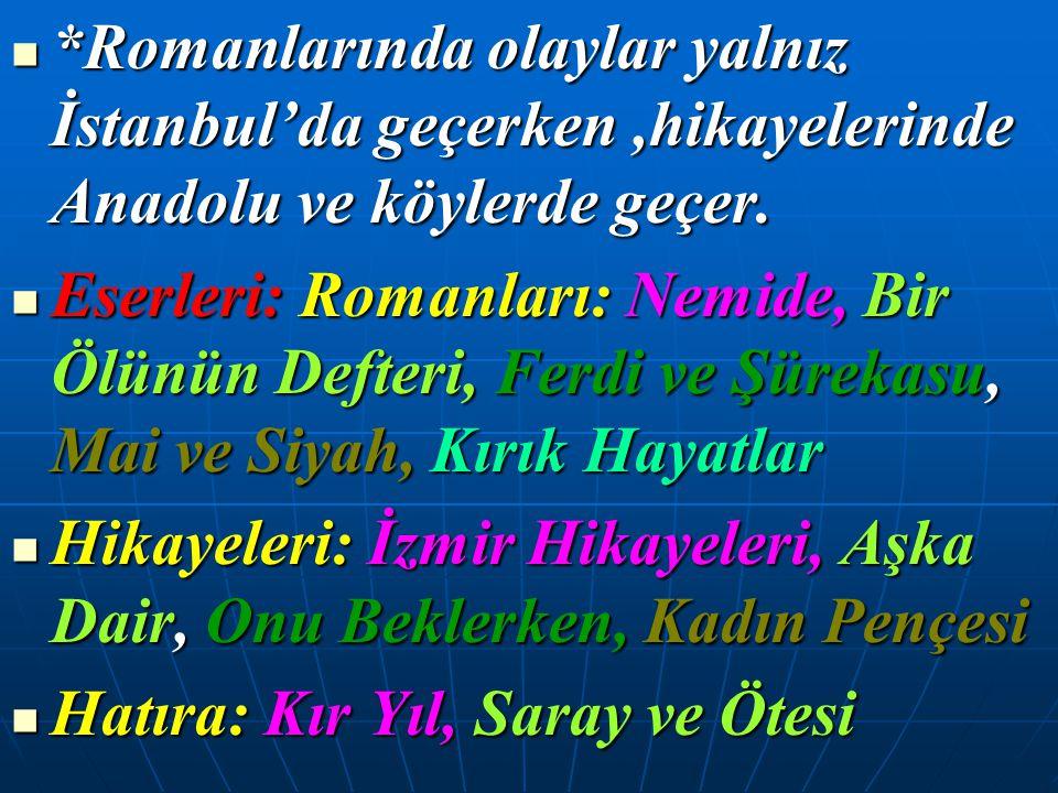 *Romanlarında olaylar yalnız İstanbul'da geçerken,hikayelerinde Anadolu ve köylerde geçer. *Romanlarında olaylar yalnız İstanbul'da geçerken,hikayeler