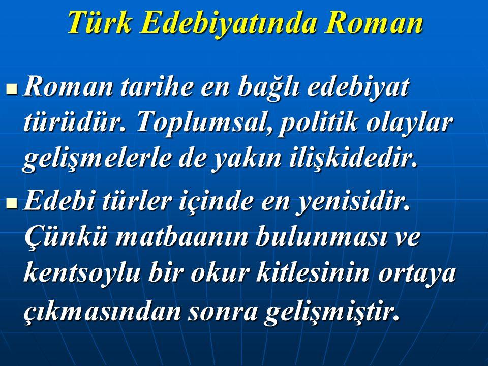 Türk Edebiyatında Roman Roman tarihe en bağlı edebiyat türüdür. Toplumsal, politik olaylar gelişmelerle de yakın ilişkidedir. Roman tarihe en bağlı ed