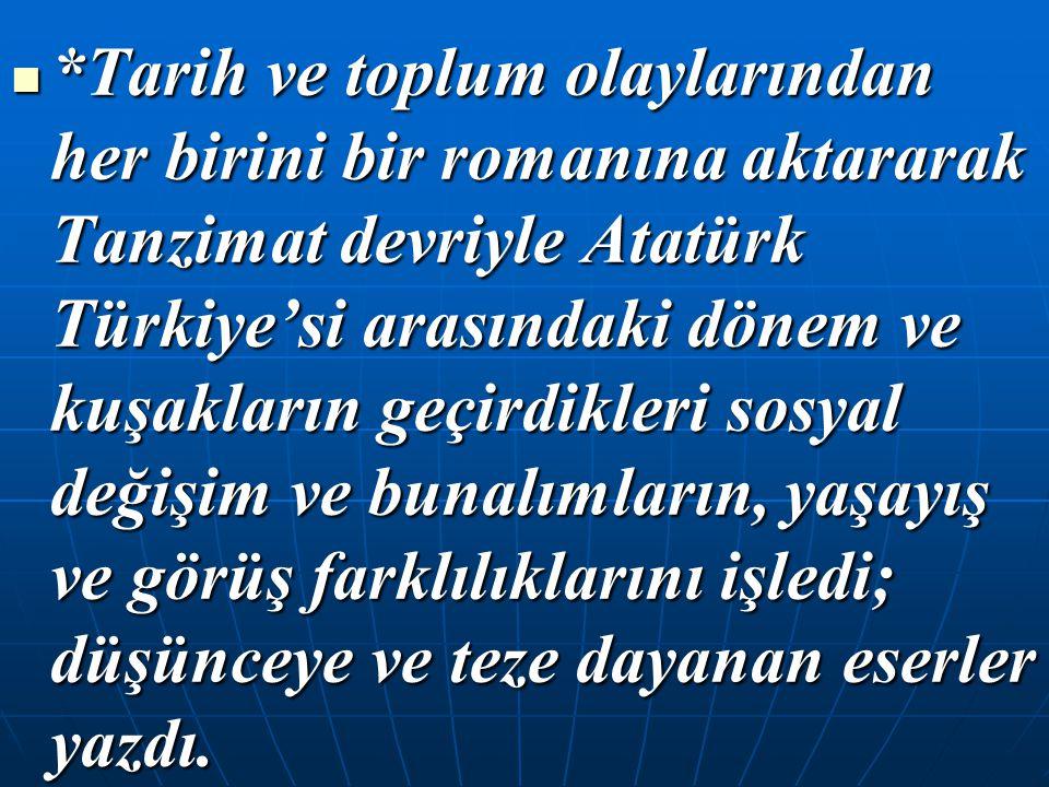 *Tarih ve toplum olaylarından her birini bir romanına aktararak Tanzimat devriyle Atatürk Türkiye'si arasındaki dönem ve kuşakların geçirdikleri sosya