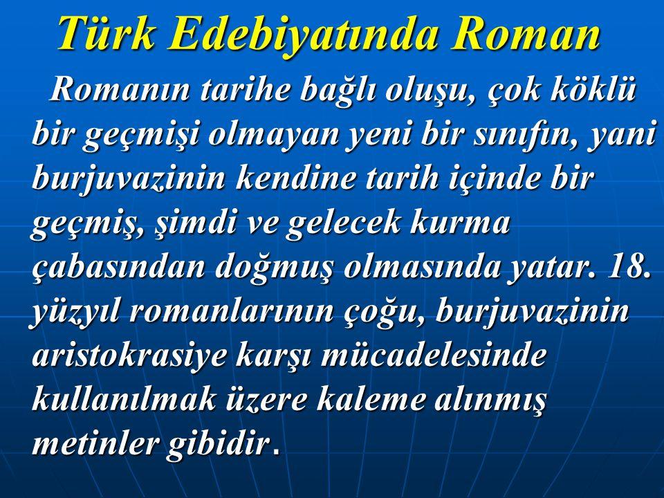 Türk Edebiyatında Roman Romanın tarihe bağlı oluşu, çok köklü bir geçmişi olmayan yeni bir sınıfın, yani burjuvazinin kendine tarih içinde bir geçmiş,