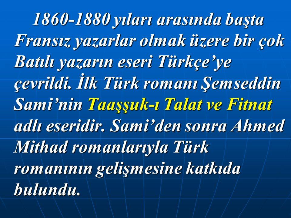 1860-1880 yıları arasında başta Fransız yazarlar olmak üzere bir çok Batılı yazarın eseri Türkçe'ye çevrildi. İlk Türk romanı Şemseddin Sami'nin Taaşş