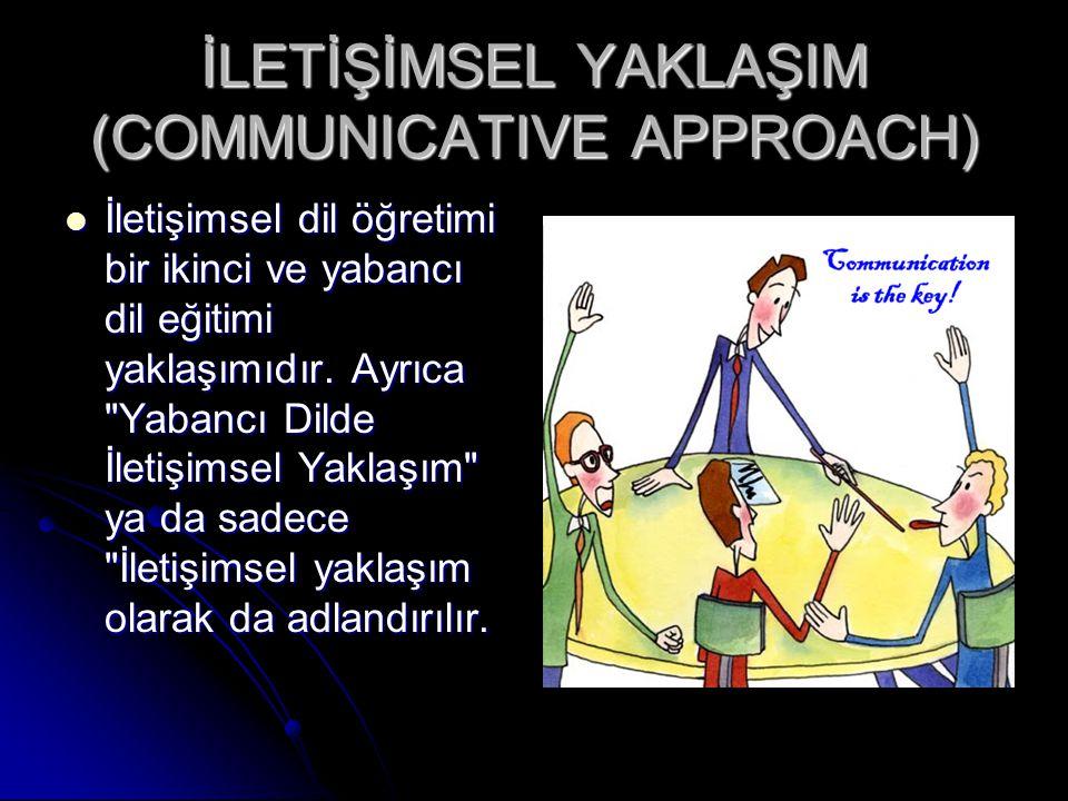 İLETİŞİMSEL YAKLAŞIM (COMMUNICATIVE APPROACH) İletişimsel dil öğretimi bir ikinci ve yabancı dil eğitimi yaklaşımıdır. Ayrıca