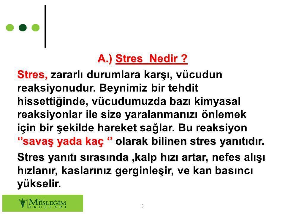 A.) Stres Nedir ? Stres, ''savaş yada kaç '' olarak bilinen stres yanıtıdır. Stres, zararlı durumlara karşı, vücudun reaksiyonudur. Beynimiz bir tehdi