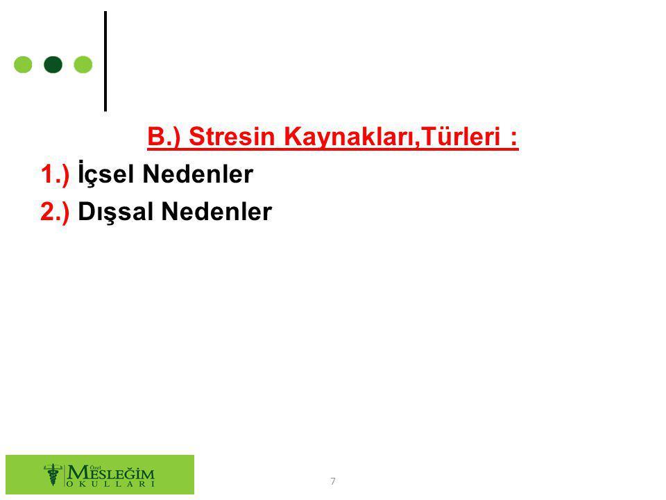B.) Stresin Kaynakları,Türleri : 1.) İçsel Nedenler 2.) Dışsal Nedenler 7