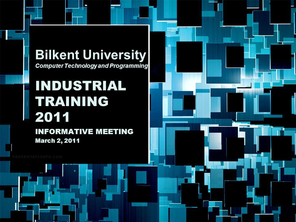 Bilkent University Bilkent University Computer Technology and Programming INDUSTRIAL TRAINING 2011 INFORMATIVE MEETING March 2, 2011
